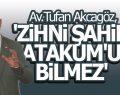 AKCAGÖZ 'ZİHNİ ŞAHİN ATAKUM'U BİLMEZ'