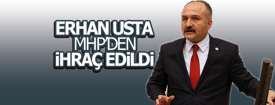 Samsun Milletvekili Erhan Usta İhraç Edildi