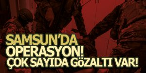 Samsun'da Operasyon! Gözaltına Alındılar!