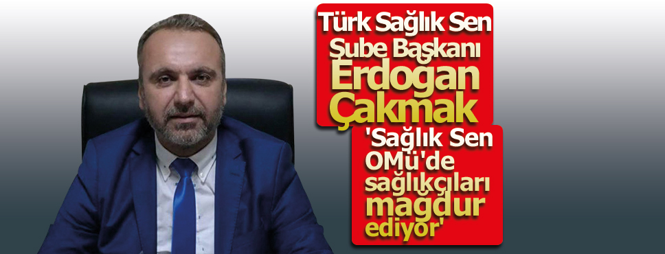 Erdoğan Çakmak, 'Sağlık Sen OMÜ'de sağlıkçıları mağdur ediyor'