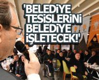BELEDİYE TESİSLERİNİ BELEDİYE İŞLETECEK!.