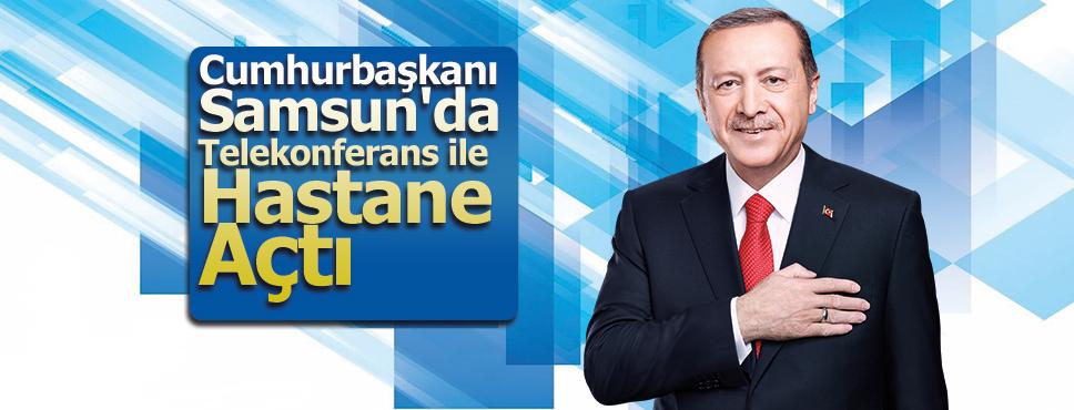 Cumhurbaşkanı Samsun'da Telekonferans ile Hastane Açtı