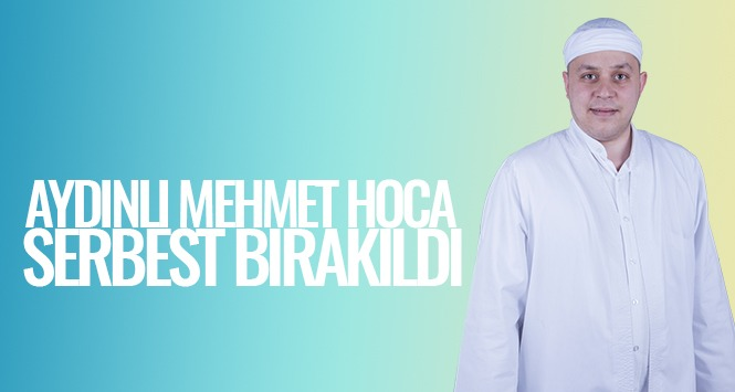 Aydınlı Mehmet Hoca serbest bırakıldı