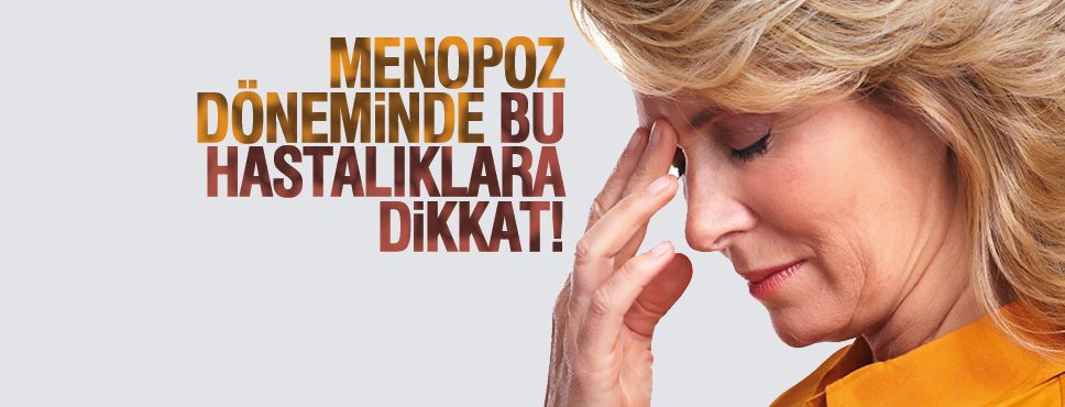 MENOPOZ DÖNEMİNDE BU HASTALIKLARA DİKKAT!