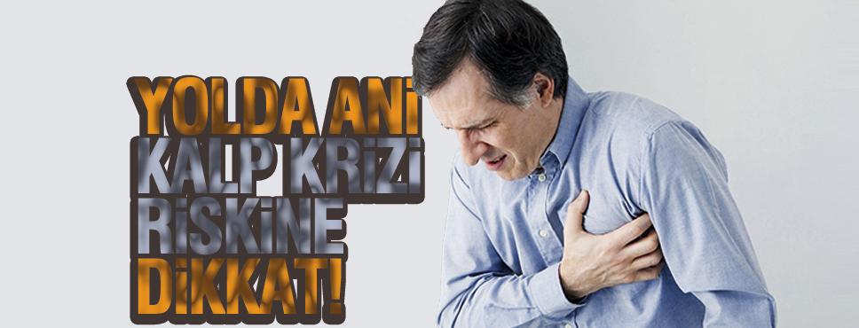 YOLDA ANİ KALP KRİZİ RİSKİNE DİKKAT!