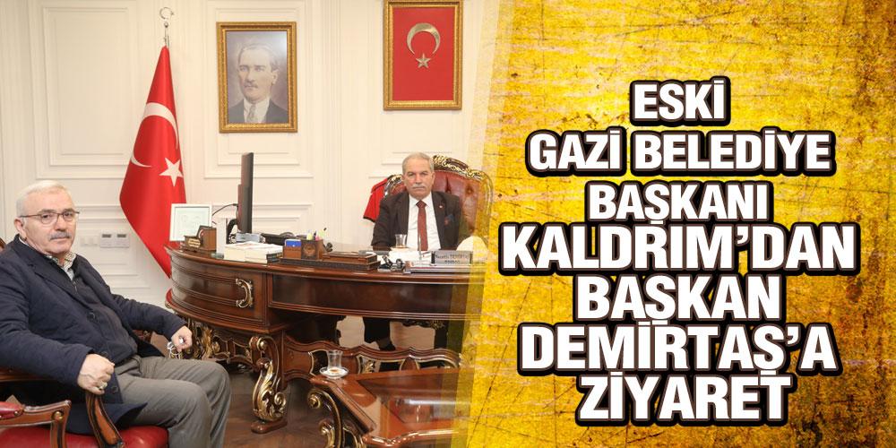 ESKİ GAZİ BELEDİYE BAŞKANI KALDRIM'DAN BAŞKAN DEMİRTAŞ'A ZİYARET