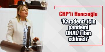 CHP'li Hancıoğlu 'Karadeniz için pandemi OHAL'i ilan edilmeli'