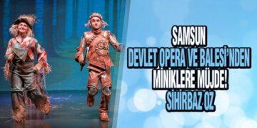 Samsun Devlet Opera Ve Balesi'nden Miniklere Müjde! 'Sihirbaz Oz'